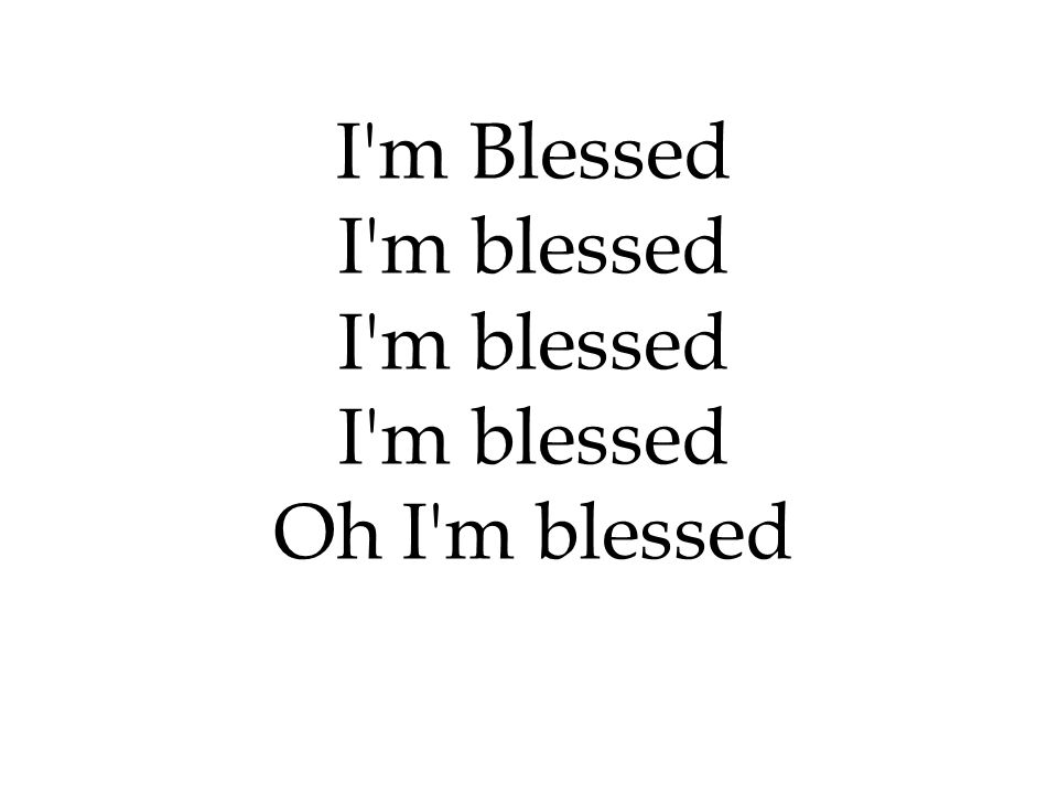 I m Blessed I m blessed Oh I m blessed 206