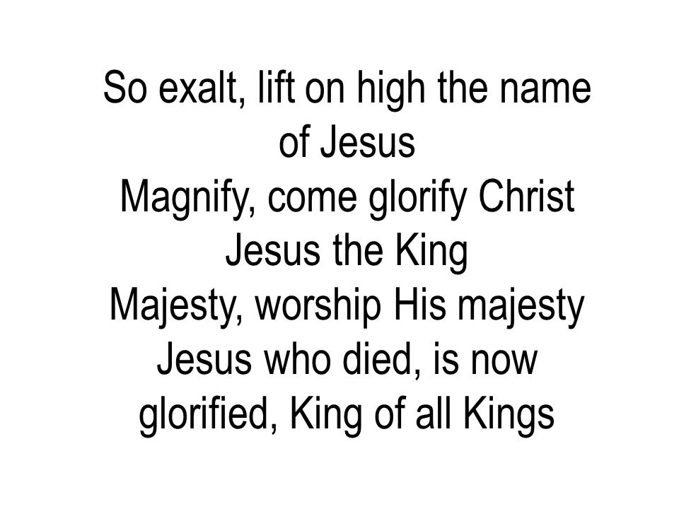 So exalt, lift on high the name of Jesus