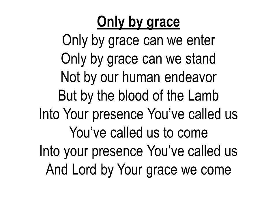 Only by grace Only by grace can we enter Only by grace can we stand Not by our human endeavor But by the blood of the Lamb.