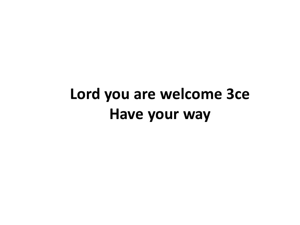 Lord you are welcome 3ce Have your way