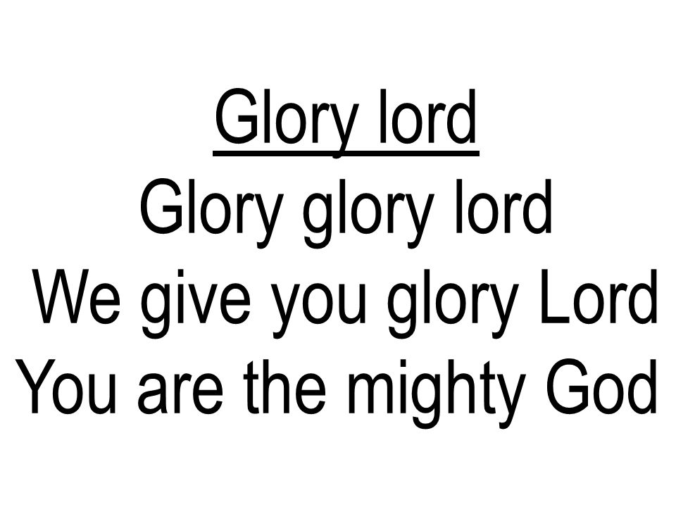 Glory lord Glory glory lord We give you glory Lord