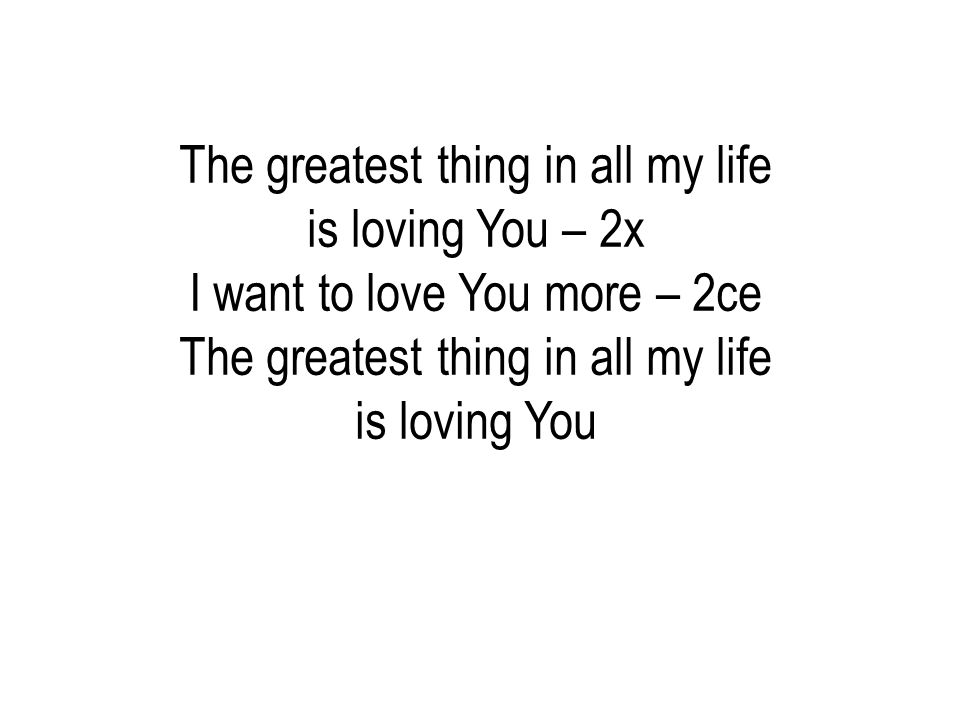 The greatest thing in all my life is loving You – 2x