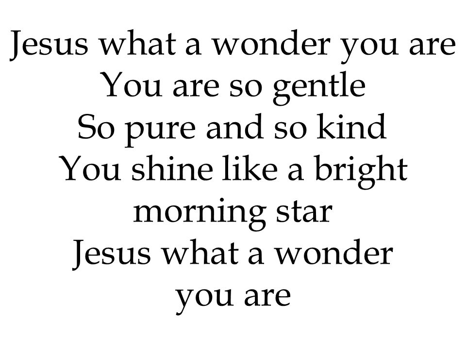 Jesus what a wonder you are You are so gentle So pure and so kind
