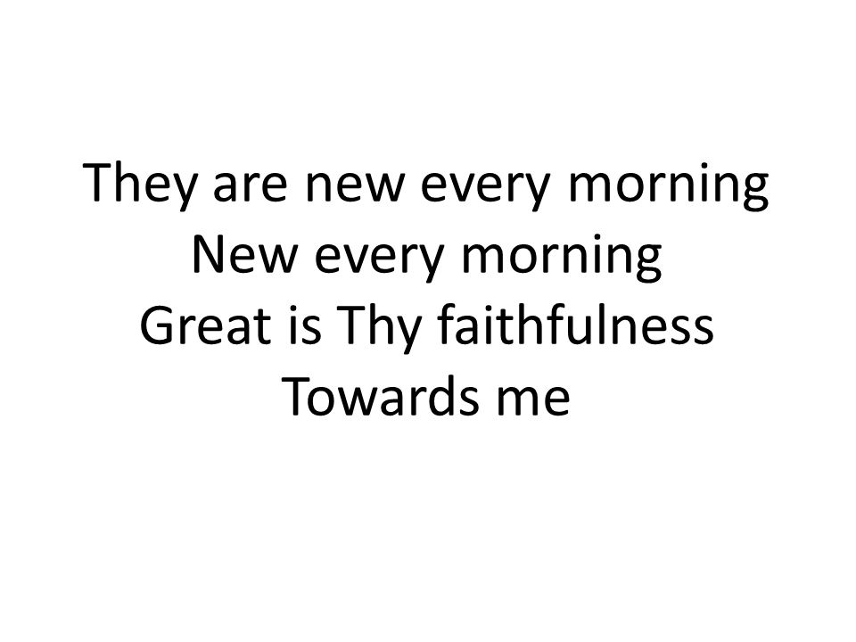 They are new every morning New every morning Great is Thy faithfulness