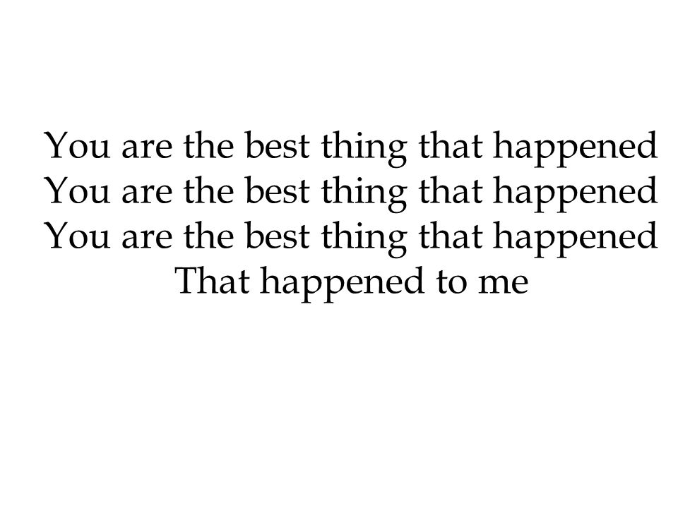You are the best thing that happened