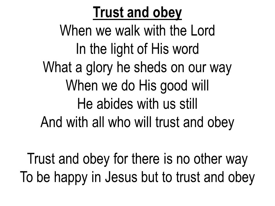 Trust and obey When we walk with the Lord In the light of His word What a glory he sheds on our way.