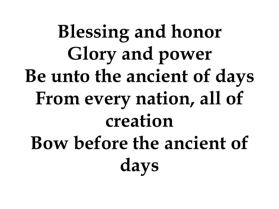 Be unto the ancient of days From every nation, all of creation