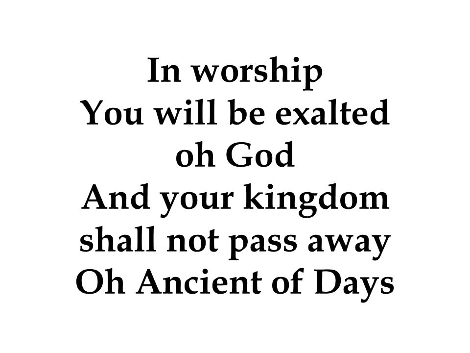 You will be exalted oh God And your kingdom shall not pass away