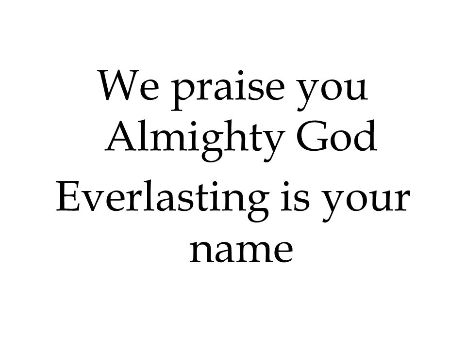 We praise you Almighty God Everlasting is your name