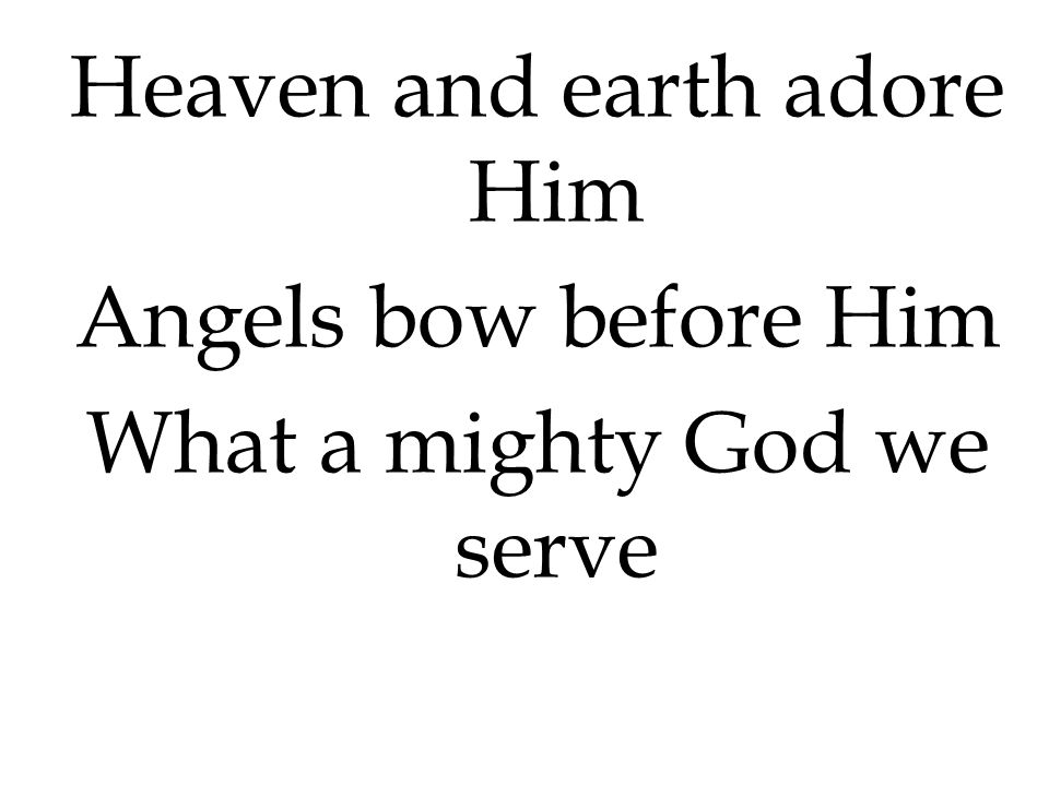 Heaven and earth adore Him Angels bow before Him