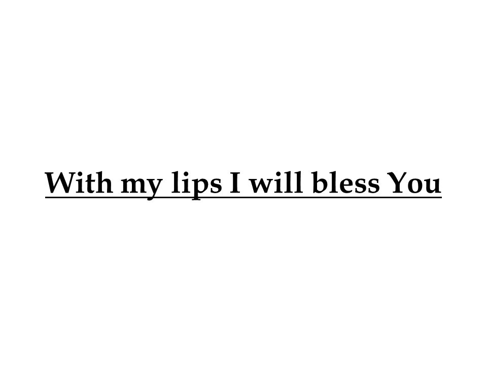 With my lips I will bless You