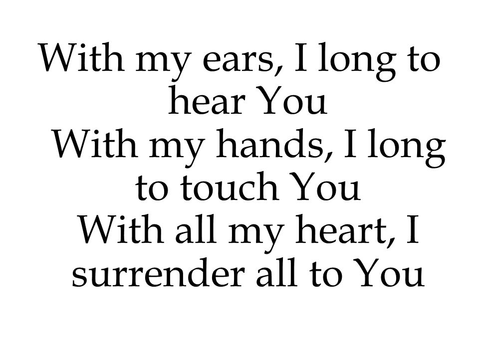 With my ears, I long to hear You With my hands, I long to touch You With all my heart, I surrender all to You