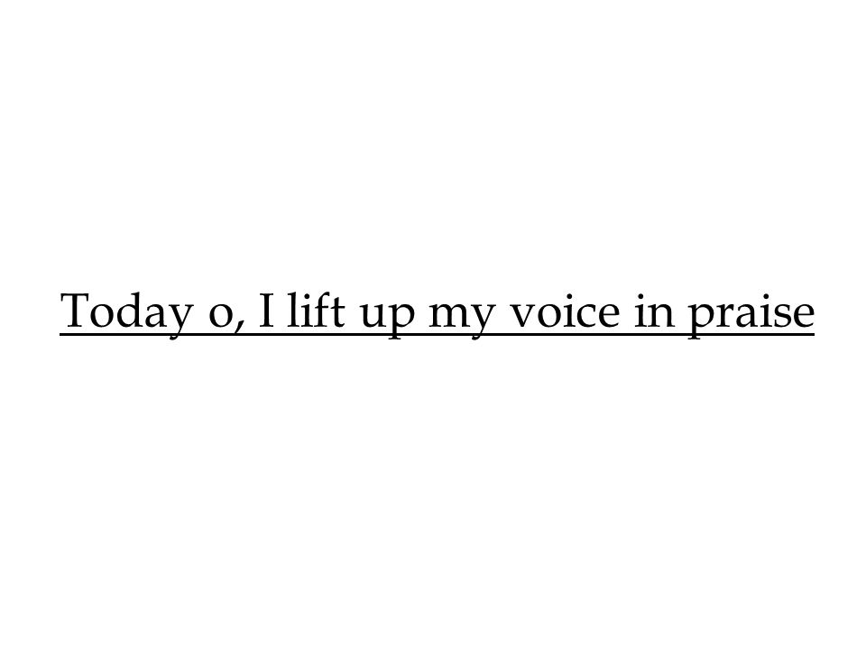 Today o, I lift up my voice in praise