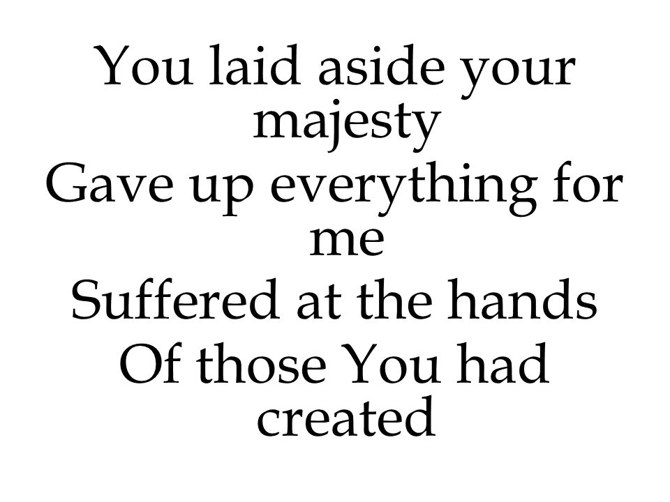 You laid aside your majesty Gave up everything for me