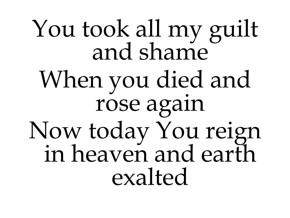 You took all my guilt and shame When you died and rose again
