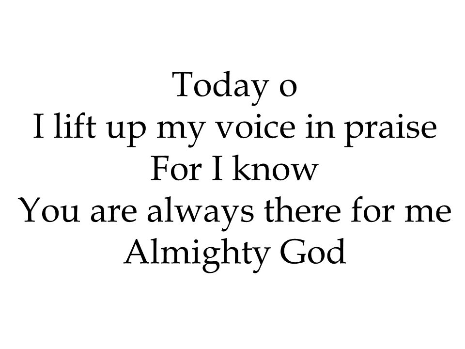 I lift up my voice in praise For I know You are always there for me