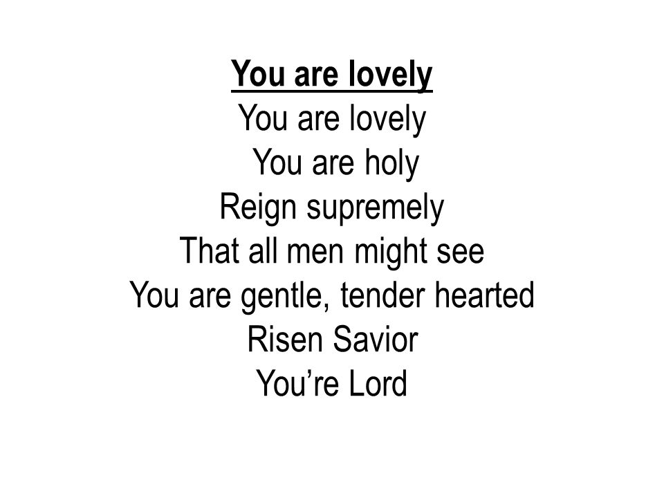 You are gentle, tender hearted Risen Savior You're Lord