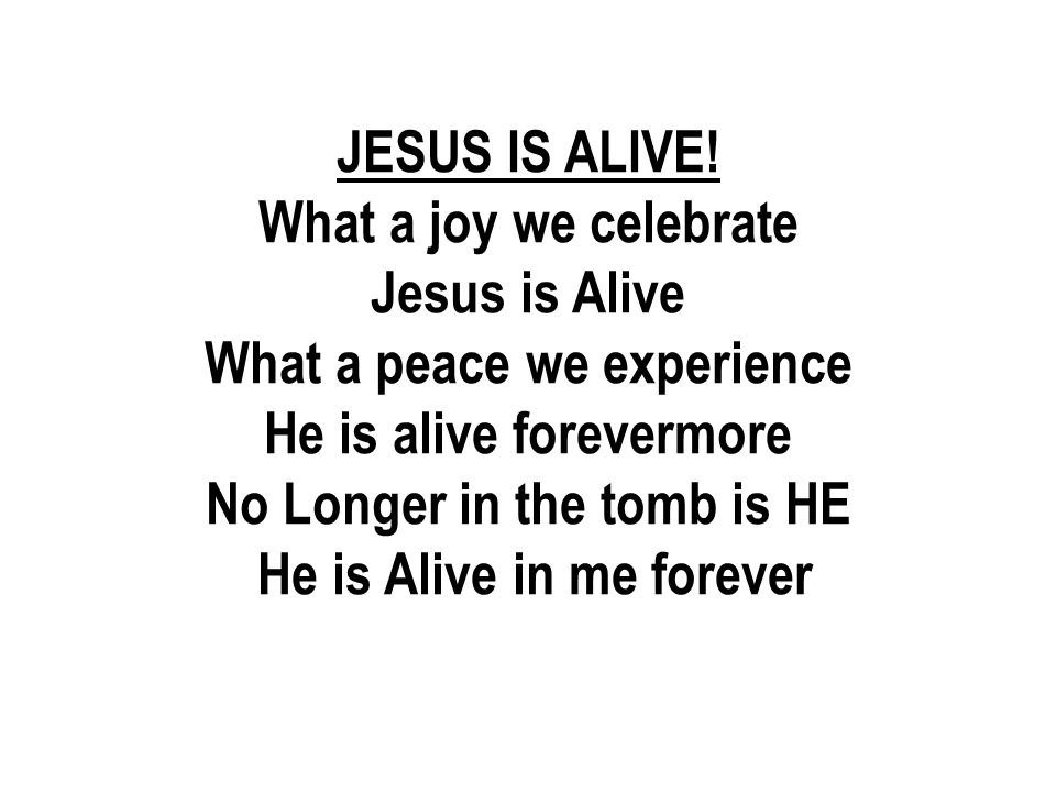 What a peace we experience He is alive forevermore