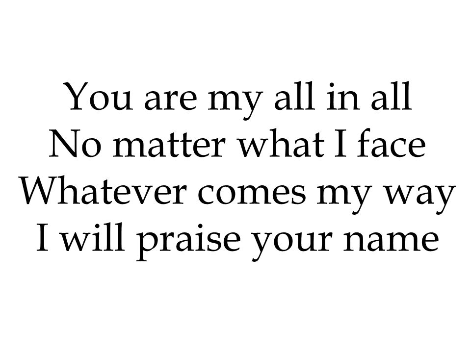 You are my all in all No matter what I face Whatever comes my way