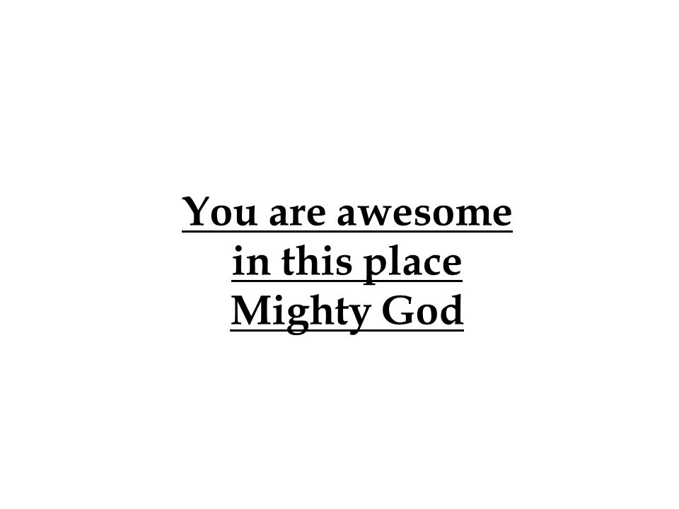 You are awesome in this place Mighty God