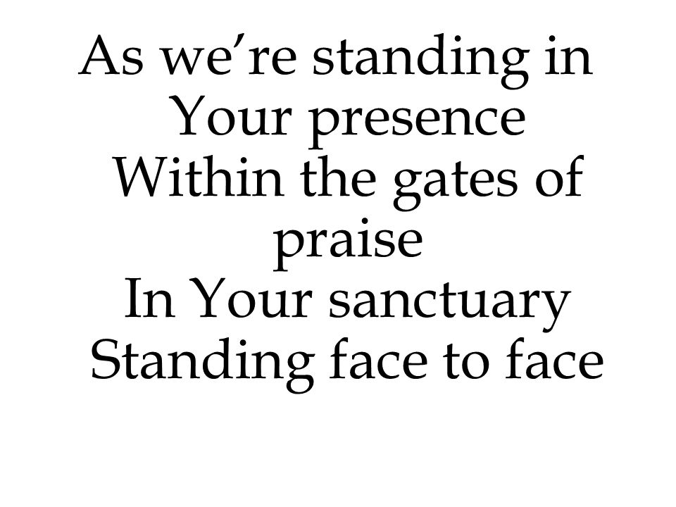 As we're standing in Your presence Within the gates of praise In Your sanctuary Standing face to face