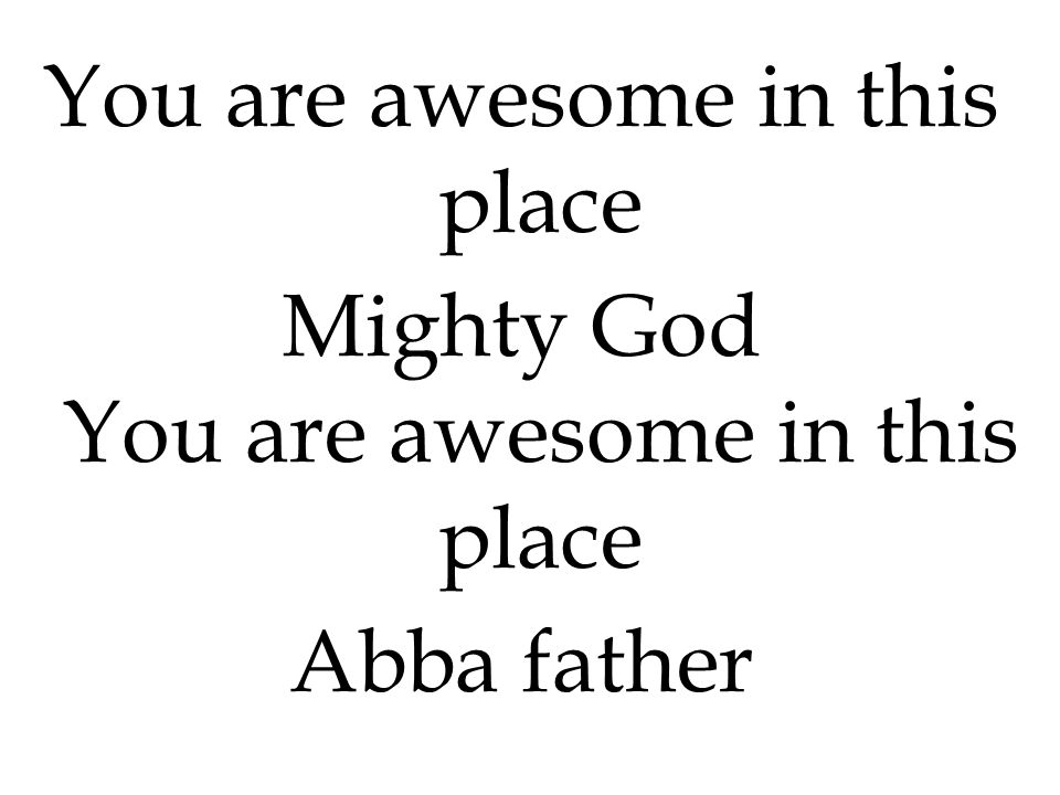 You are awesome in this place Mighty God You are awesome in this place