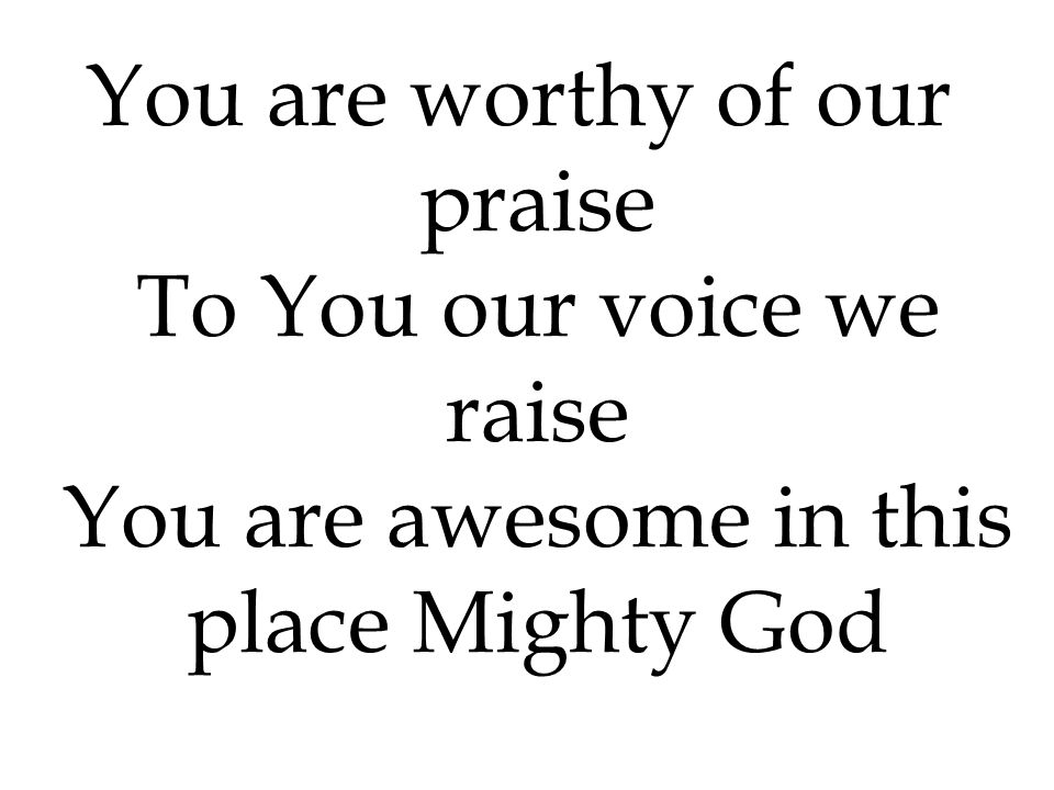 You are worthy of our praise To You our voice we raise You are awesome in this place Mighty God