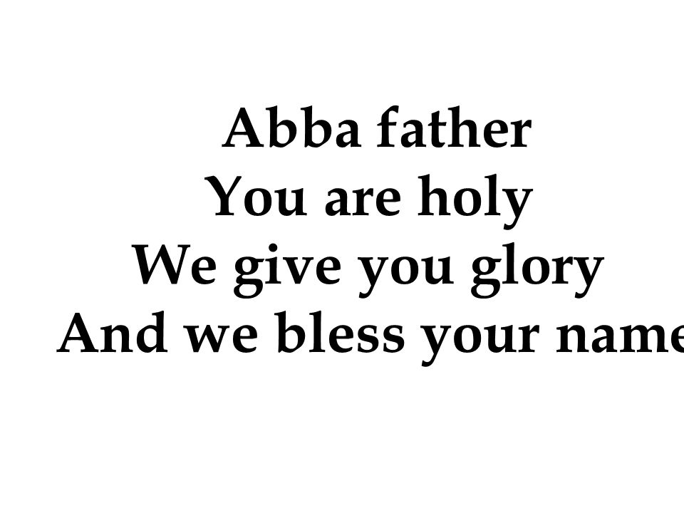 Abba father You are holy We give you glory And we bless your name