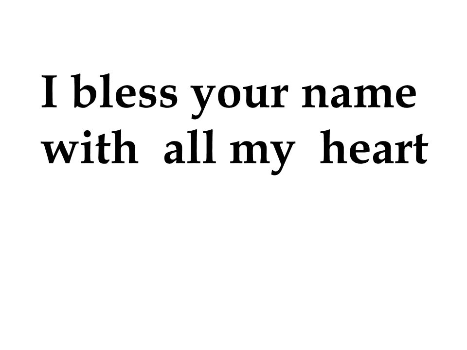 I bless your name with all my heart