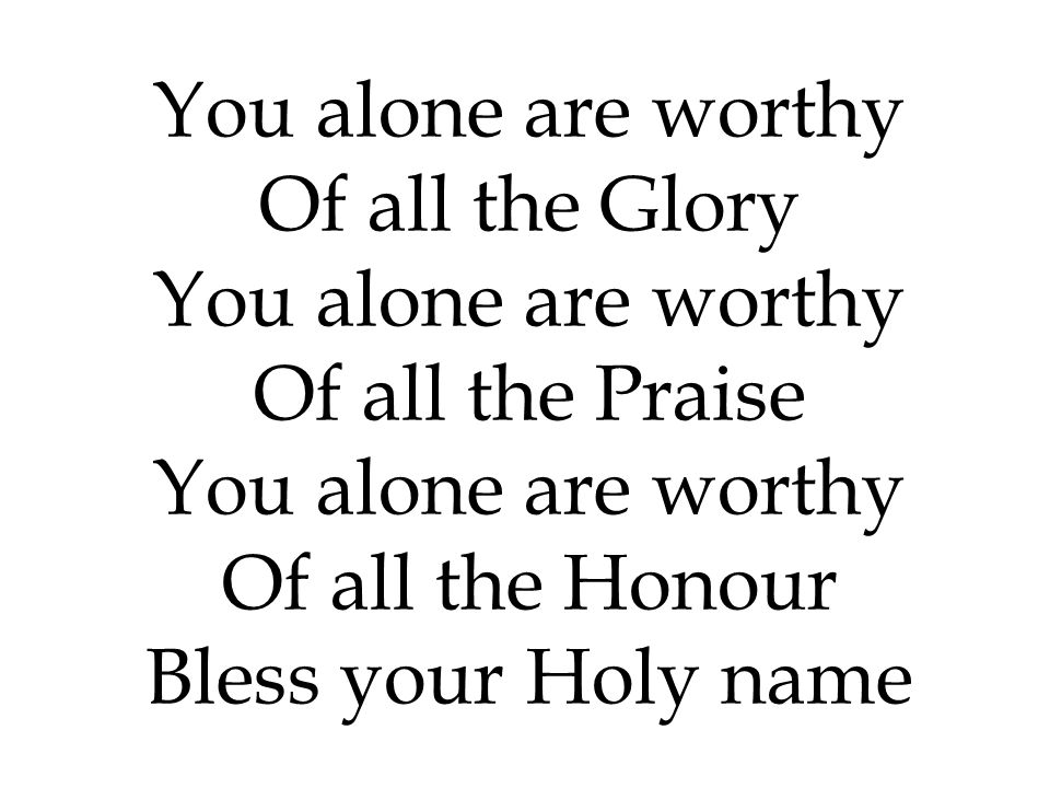 You alone are worthy Of all the Glory Of all the Praise