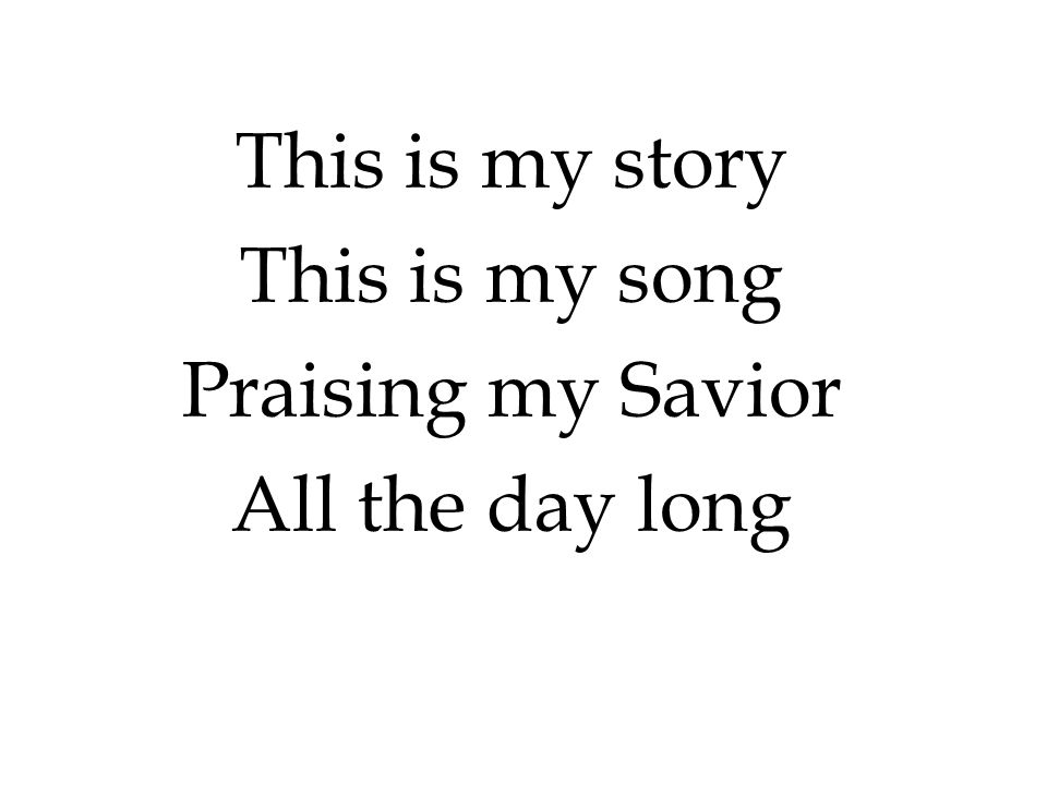 This is my story This is my song Praising my Savior All the day long