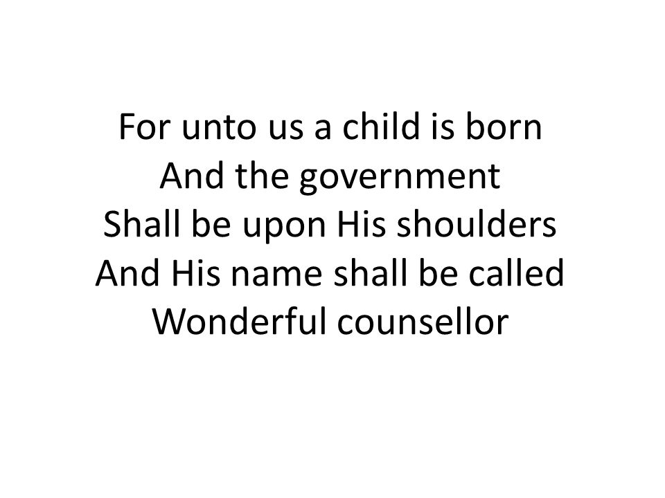 For unto us a child is born And the government Shall be upon His shoulders And His name shall be called Wonderful counsellor
