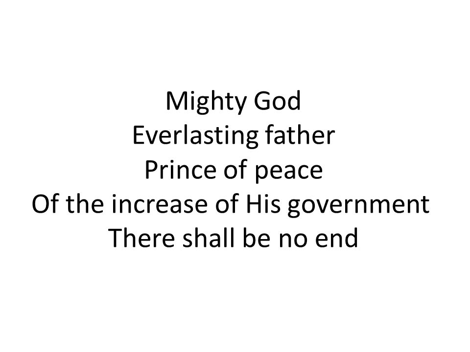 Mighty God Everlasting father Prince of peace Of the increase of His government There shall be no end