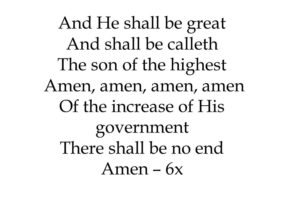 And He shall be great And shall be calleth The son of the highest Amen, amen, amen, amen Of the increase of His government There shall be no end Amen – 6x