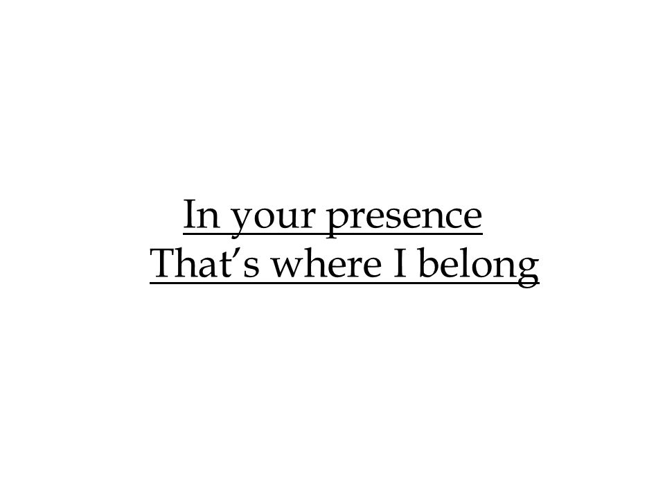 In your presence That's where I belong