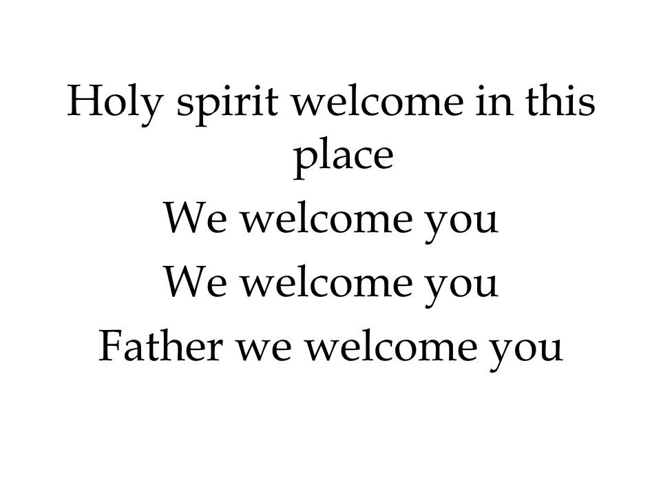 Holy spirit welcome in this place