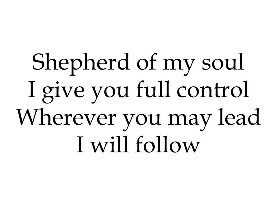 Shepherd of my soul I give you full control Wherever you may lead