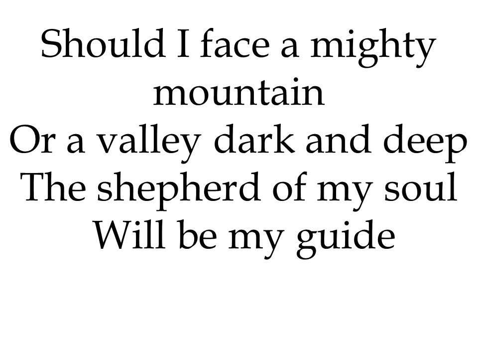 Should I face a mighty mountain Or a valley dark and deep