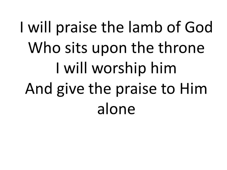 I will praise the lamb of God Who sits upon the throne