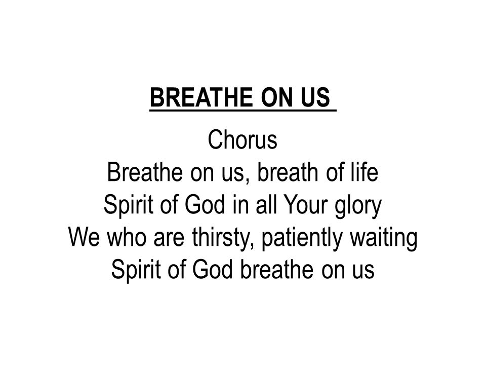 Breathe on us, breath of life Spirit of God in all Your glory