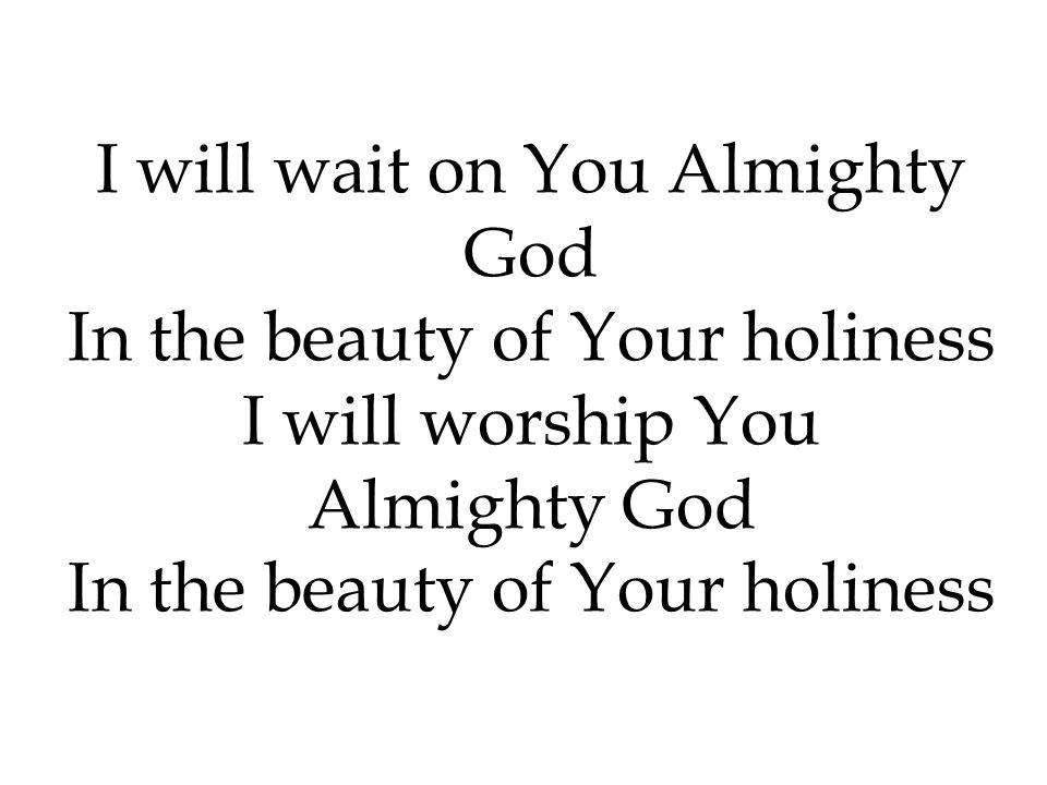 I will wait on You Almighty God In the beauty of Your holiness
