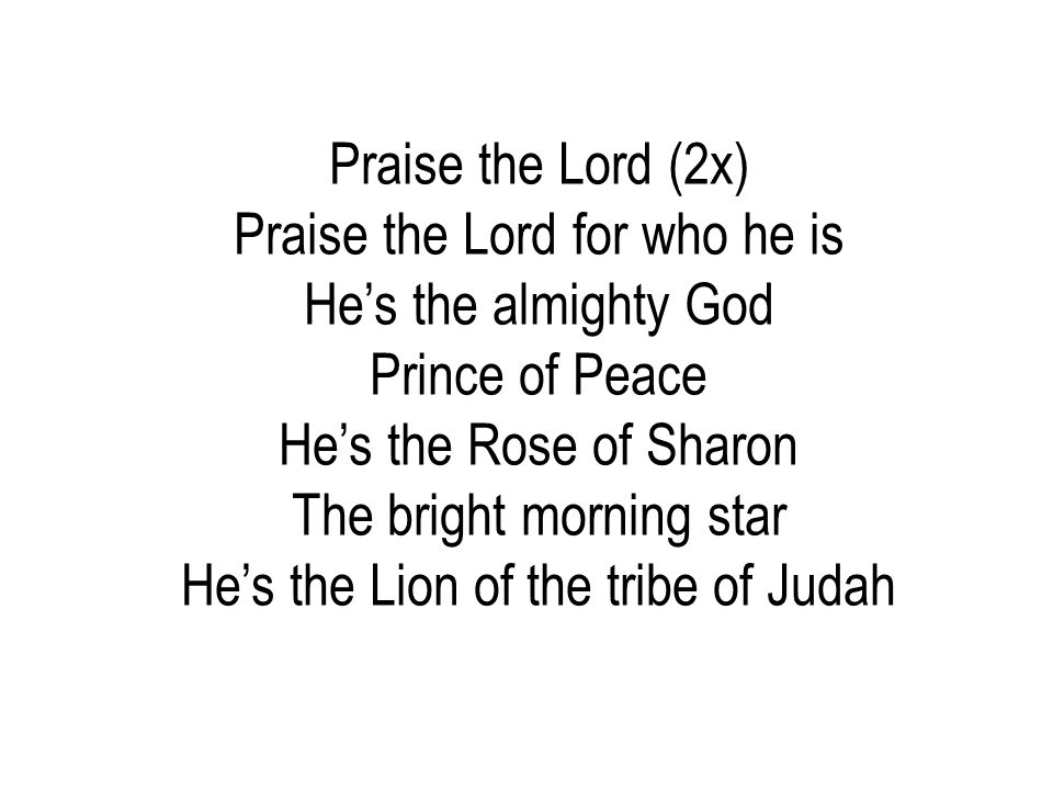 Praise the Lord for who he is He's the almighty God Prince of Peace