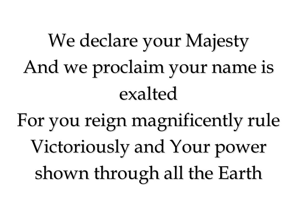 We declare your Majesty And we proclaim your name is exalted