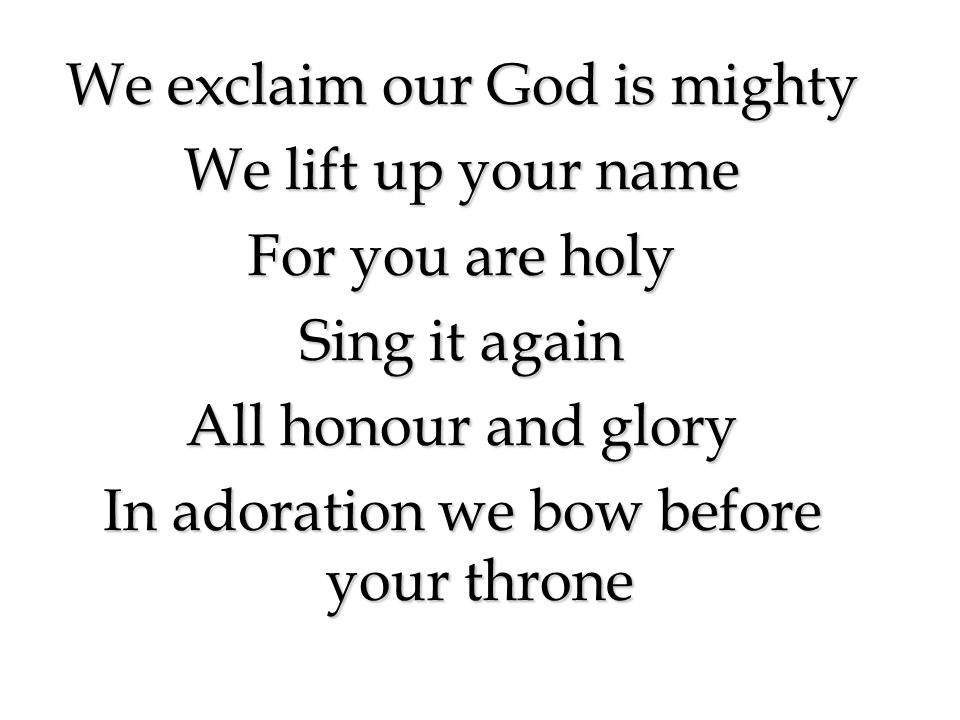 We exclaim our God is mighty We lift up your name For you are holy