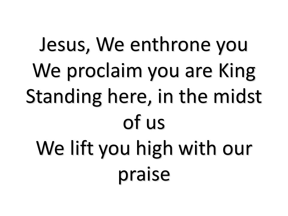 We proclaim you are King Standing here, in the midst of us