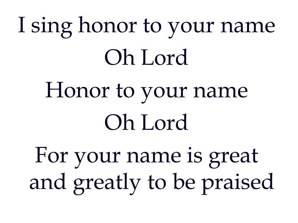 I sing honor to your name Oh Lord Honor to your name