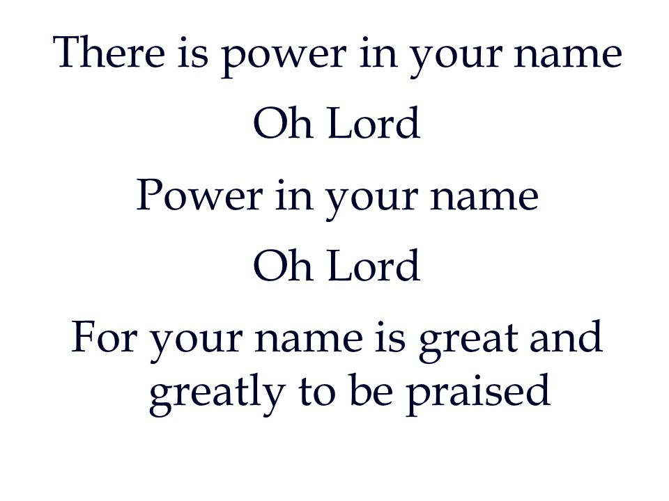 There is power in your name Oh Lord Power in your name