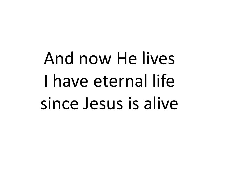 And now He lives I have eternal life since Jesus is alive 89 89 89