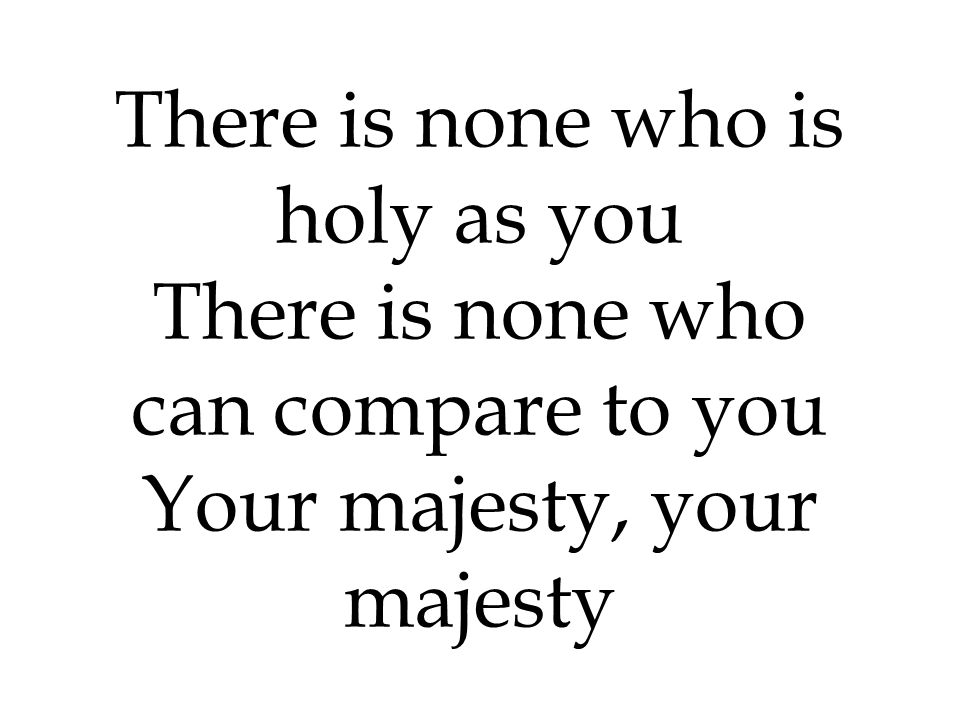 There is none who is holy as you There is none who can compare to you Your majesty, your majesty