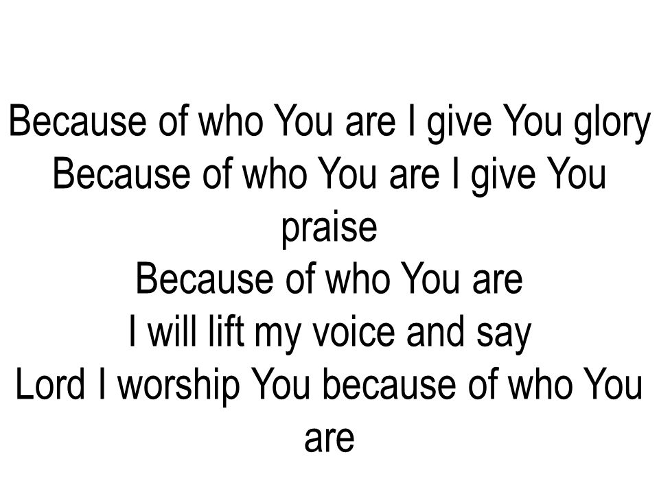 Because of who You are I give You praise Because of who You are
